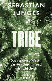Tribe: Das verlorene Wissen um Gemeinschaft und Menschlichkeit