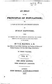 An Essay on the Principle of Population, Or A View of Its Past and Present Effects on Human Happiness: With an Inquiry Into Our Prospects Respecting the Future Removal Or Mitigation of the Evils which it Occasions, Volume 2