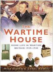 Wartime House: Home Life in Wartime Britain 1939-45