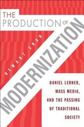 The Production of Modernization: Daniel Lerner, Mass Media, and The Passing of Traditional Society