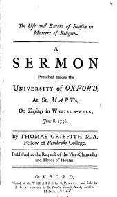 The Use and Extent of Reason in Matters of Religion: A Sermon Preached Before the University of Oxford, at St. Mary's, on Tuesday in Whitsun-week, June 8. 1756. By Thomas Griffith M.A. ...