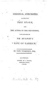 Original anecdotes respecting the stage, and the actors of the old school, with remarks on mr. Murphy's 'Life of Garrick'.