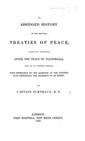 An abridged History of the principal Treaties of Peace, commencing generally after the Peace of Westphalia ... with reference to the question of the Neutral Flag, protecting the property of an enemy