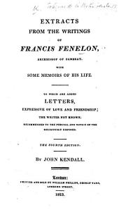 Extracts from the writings of F. Fenelon ... with some memoirs of his life. To which are added Letters expressive of love and friendship, the writer not known. By J. Kendall