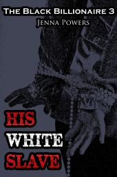 The Black Billionaire 3: His White Slave (Interracial Erotica): His White Slave