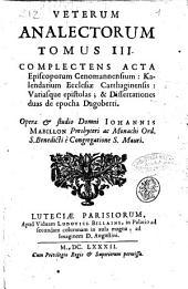 Veterum analectorum tomus 1. [-4.] complectens varia fragmenta & epistolia Scriptorum ecclesiasticorum, tam prosa, quàm metro, hactenus inedita. Cum Adnotationibus & aliquot disquisitionibus domni Johannis Mabillon, presbiteri ac monachi ord. S. benedicti è Cong. S. Mauri: Veterum analectorum tomus 3. Complectens acta episcoporum Cenomannensium: Kalendarium Ecclesiae Carthaginensis: variasque epistolas; & Dissertationes duas de epocha Dagoberti. Opera & studio domni Iohannis Mabillon .., Volume 3