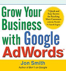Grow Your Business With Google Adwords 7 Quick And Easy Secrets For Reaching More Customers With The World S 1 Search Engine Book PDF