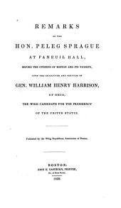 Remarks of the Hon. Peleg Sprague at Faneuil Hall: Before the Citizens of Boston and Its Vicinity, Upon the Character and Services of Gen. William Henry Harrison, of Ohio, the Whig Candidate for the Presidency of the United States