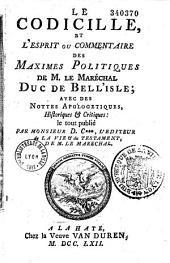 Le codicille, et l'esprit ou commentaire des maximes politiques de M. le maréchal duc de Bell'Isle ; avec des nottes apologetiques, historiques et critiques : le tout publié par monsieur D. C***, l'editeur de La vie et du testament de M. le marechal