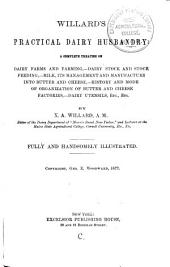 Willard's Practical Dairy Husbandry: A Complete Treatise on Dairy Farms and Farming, Dairy Stock and Stock Feeding, Milk, Its Management and Manufacture Into Butter and Cheese, History and Mode of Organization of Butter and Cheese Factories, Dairy Utensils, Etc., Etc