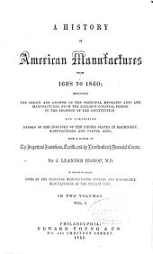 A History of American Manufactures from 1608 to 1860: Exhibiting the Origin and Growth of the Principal Mechanic Arts and Manufactures, from the Earliest Colonial Period to the Adoption of the Constitution and Comprising Annals of the Industry of the United States in Machinery, Manufactures and Useful Arts, with a Notice of the Important Inventions, Tariffs, and the Results of Each Decennial Census, Volume 1
