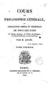 Cours de philosophie générale ou, Explication simple et graduelle de tous les faits de l'orde physique, de l'ordre physiologique, de l'ordre intellectuel, moral et politique, 1