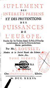 Suplément des intérêts présens et des prétentions des puissances de l'Europe fondez sur les traitez depuis ceux d'Utrecht inclusivement et sur les preuves de leurs droits particuliers