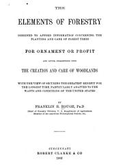 The Elements of Forestry: Designed to Afford Information Concerning the Planting and Care of Forest Trees for Ornament Or Profit and Giving Suggestions Upon the Creation and Care of Woodlands with the View of Securing the Greatest Benefit for the Longest Time, Particularly Adapted to the Wants and Conditions of the United States