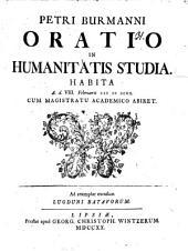 Petri Burmanni Oratio In Humanitatis Studia: habita A. d. VIII. Februarii CI I CCXX. Cum Magistratu Academico Abiret