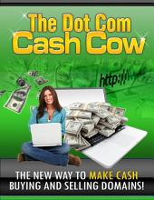 The Dot Com Cash Cow: The New Way To Make Cash Buying And Selling Domains