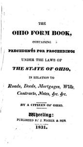 The Ohio Form Book: Containing Precedents for Proceedings Under the Laws of the State of Ohio in Relation to Roads, Deeds, Mortgages, Wills, Contracts, Notes, &c. &c