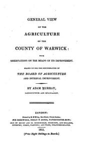 General View of the Agriculture of the County of Warwick: with Observations on the Means of Its Improvement: Drawn Up for the Consideration of the Board of Agriculture and Internal Improvement