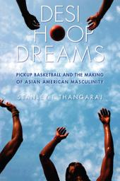 Desi Hoop Dreams: Pickup Basketball and the Making of Asian American Masculinity