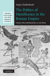 The Politics of Munificence in the Roman Empire: Citizens, Elites and Benefactors in Asia Minor