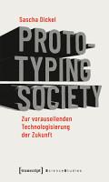 Prototyping Society   Zur vorauseilenden Technologisierung der Zukunft PDF