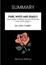 SUMMARY - Pure, White And Deadly: How Sugar Is Killing Us And What We Can Do To Stop It By John Yudkin