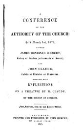A Conference on the Authority of the Church: Reflections on a Treatise by M. Claude Held March Lst 1679, Between James Benignus Bossuet, Bishop of Condom (afterwards of Meaux), and John Claude, Calvinist Minister at Charenton Together with