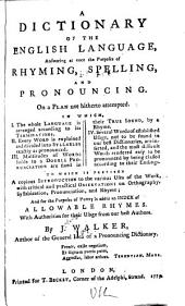 A Dictionary of the English Language: Answering at Once the Purposes of Rhyming, Spelling, and Pronouncing. On a Plan Not Hitherto Attempted ... To which is Prefixed a Copious Introduction to the Various Uses of the Work ... and for the Purposes of Poetry is Added an Index of Allowable Rhymes