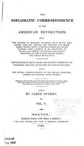 The Diplomatic Correspondence of the American Revolution: Being the Letters of Benjamin Franklin, Silas Deane, John Adams, John Jay, Arthur Lee, William Lee, Ralph Izard, Francis Dana, William Carmichael, Henry Laurens, John Laurens, M. de Lafayette, M. Dumas, and Others, Concerning the Foreigh Relations of the United States During the Whole Revolution; Together with the Letters in Reply from the Secret Committee of Congress, and the Secretary of Foreign Affairs. Also, the Entire Correspondence of the French Ministers, Gerrard and Luzerne, with Congress. Published Under the Direction of the President of the United States, from the Original Manuscripts in the Department of State, Conformably to a Resolution of Congress, of March 27th, 1818, Volume 5