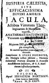 Suspiria caelestia, sive efficacissima divini amoris Jacula, actibus virtutum Theologicarum et Moralium expressa