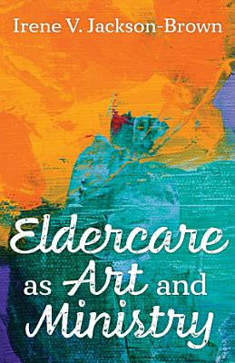 Eldercare as Art and Ministry