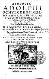 APOLOGIA ADOLPHI SCHVLCKENII GELDRIENSIS, SS. THEOLOGIAE APVD VBIOS DOCTORIS, ET PROFESSORIS, ATQVE AD D. MARTINI PASTORIS, Pro Illustrissimo Domino D. ROBERTO BELLARMINO, S.R.E. CARD. De potestate Romani Pont. Temporali: Aduersus librum falso inscriptum, APOLOGIA CARD. BELLARMINI PRO IVRE PRINCIPVM, &c. Auctore ROGERO WIDDRINGTONO, Catholico Anglo