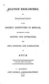 Asiatick Researches: Or, Transactions of the Society Instituted in Bengal, for Inquiring Into the History and Antiquities, the Arts, Sciences, and Literature, of Asia, Volume 12