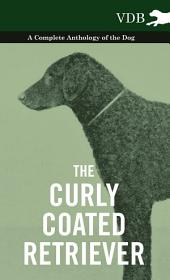 The Curly Coated Retriever - A Complete Anthology of the Dog -