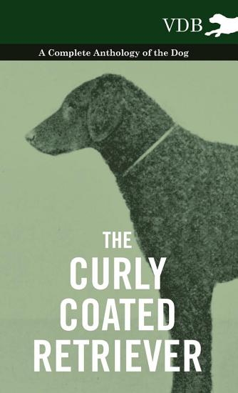 The Curly Coated Retriever   A Complete Anthology of the Dog   PDF