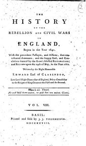 The History of the Rebellion and Civil Wars in England, Begun in the Year 1641. With the Precedent Passages, and Actions ... and Conclusion Thereof by the King Blessed Restoration, and Return Upon the 29th of May, in the Year 1660. Written by the Right Honorable Edward Earl of Clarendon: Vol. 8, Volume 8
