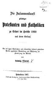 Die Zusammenkunft gläubiger Protestanten und Katholiken zu Erfurt im Herbste 1860 und deren Verlauf. Eine auf eigene Theilnahme und sämmtliche bekannt gewordene Quellen gegründete Darstellung und Mahnung zur Fortsetzung des Werkes