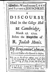 Moses a Witness to our Lord and Saviour Jesus Christ. A discourse had in the College Hall at Cambridge, March 27. 1722 ... before the baptism of R. Judah Monis