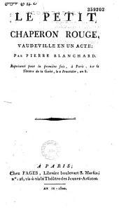 Le Petit Chaperon rouge. Vaudeville en un acte, par Pierre Blanchard, représenté pour la première fois à Paris sur le théâtre de la Gaîté, le 2 fructidor an VIII