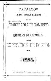 Catálogo de los objetos remitidos por la Secretaría de Fomento de la república de Guatemala a la Exposición de Boston de 1883