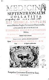 Medicina septentrionalis collatitia, sive Rei medicae, nuperis annis à medicis Anglis, Germanis & Danis emissae, sylloge & syntaxis. Exhibens observationes medicas, in quibus nova, abdita, admirabilia et monstrosa exempla adducuntur. Circa, aegritudinum causas, signa, eventus, curationes praeterea admirandae proponuntur. Opera Theophili Boneti D.M. ..: 1, Volume 1