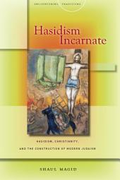 Hasidism Incarnate: Hasidism, Christianity, and the Construction of Modern Judaism