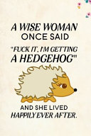 A Wise Woman Once Said Fuck It  I m Getting a Hedgehog And She Lived Happily Ever After  PDF