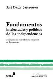 Fundamentos intelectuales y políticos de las independencias: Notas para una nueva historia intelectual de Iberoamérica