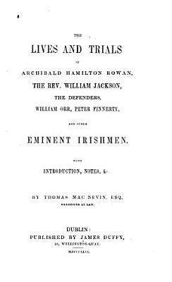 The Lives and Trials of Archibald Hamilton Rowan  the Rev  William Jackson  the Defenders  William Orr  Peter Finnerty  and Other Eminent Irishmen