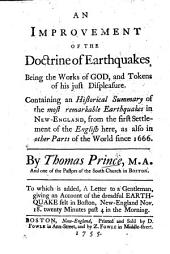 An Improvement of the doctrine of Earthquakes, being the Works of God and tokens of His just displeasure. Containing an historical summary of the most remarkable earthquakes in New-England, from the first settlements of the English here, as also in other parts of the world since 1666. To which is added, a letter to a Gentleman giving an account of the ... Earthquake felt in Boston, Nov. 18, etc