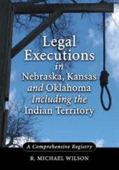 Legal Executions in Nebraska, Kansas and Oklahoma Including the Indian Territory: A Comprehensive Registry