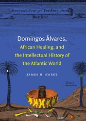 Domingos Lvares African Healing And The Intellectual History Of The Atlantic World Book PDF