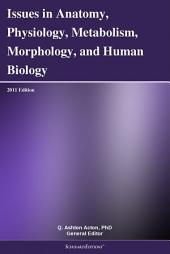 Issues in Anatomy, Physiology, Metabolism, Morphology, and Human Biology: 2011 Edition