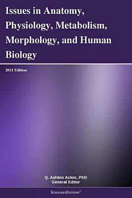 Issues in Anatomy  Physiology  Metabolism  Morphology  and Human Biology  2011 Edition PDF